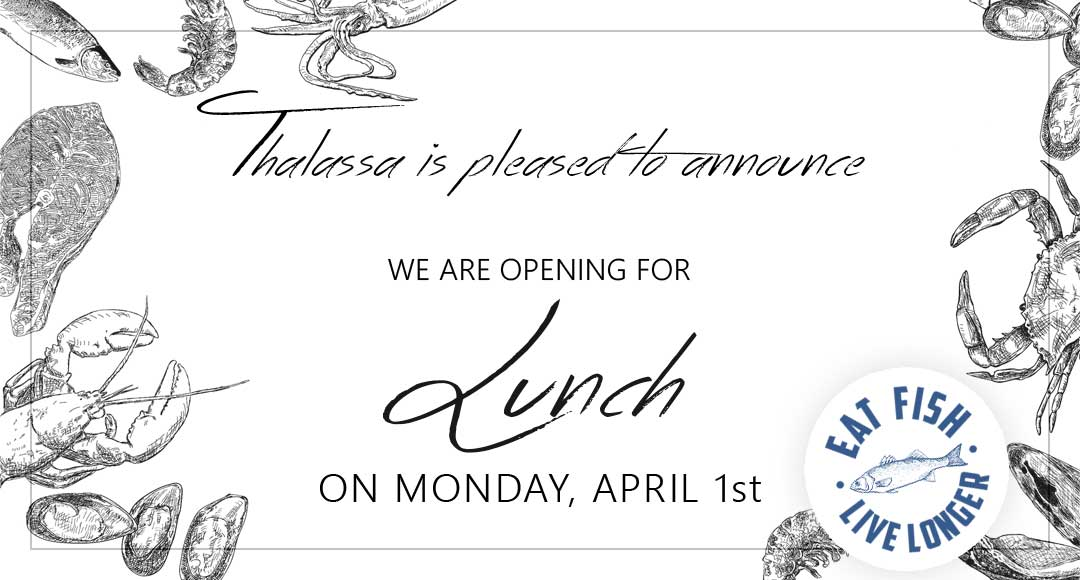 THALASSA is pleased to announce we are opening for lunch on Monday, April 1st